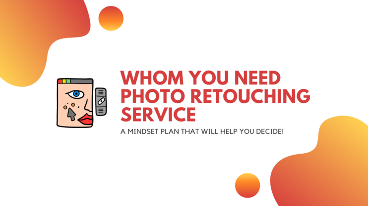 For why and to whom you need photo retouching service: A mindset plan that will help you decide